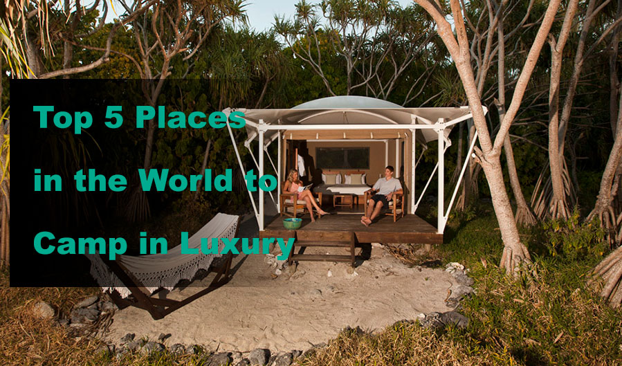 Top 5 Places in the World to Camp in Luxury